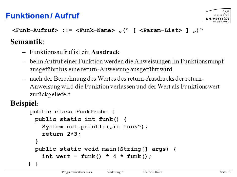 Programmierkurs Java Vorlesung 6 Dietrich Boles Seite 13 Funktionen / Aufruf ::= ( [ ] ) Semantik: –Funktionsaufruf ist ein Ausdruck –beim Aufruf eine
