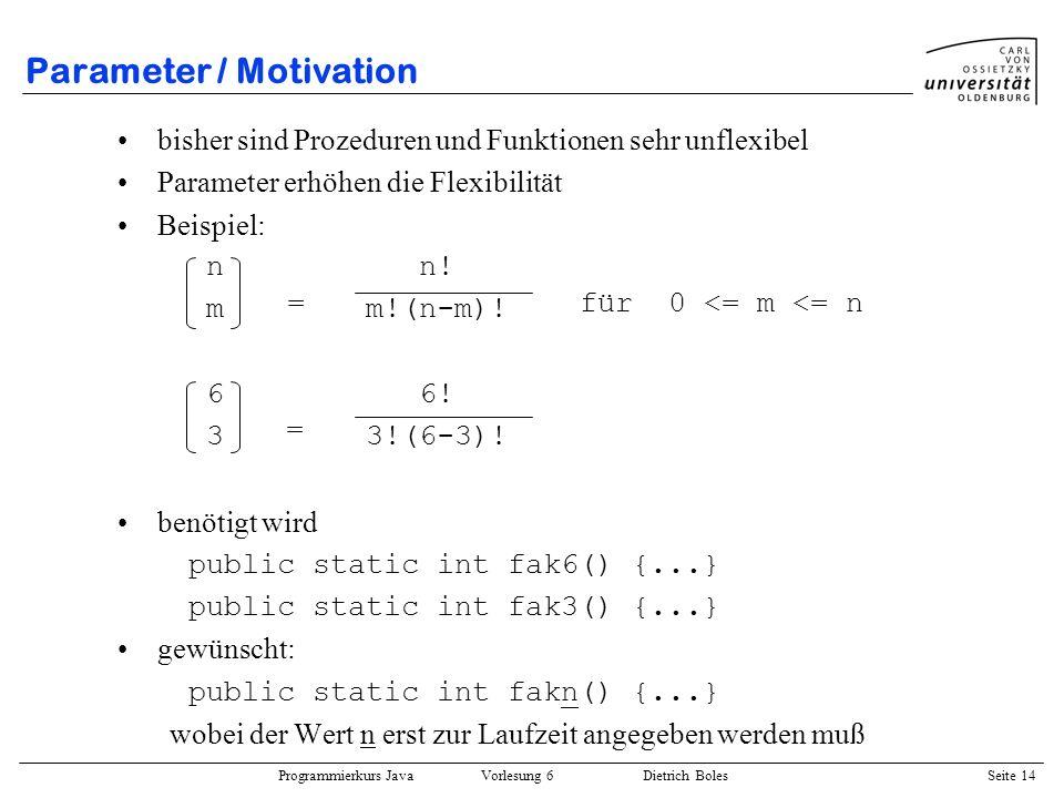 Programmierkurs Java Vorlesung 6 Dietrich Boles Seite 14 Parameter / Motivation bisher sind Prozeduren und Funktionen sehr unflexibel Parameter erhöhe