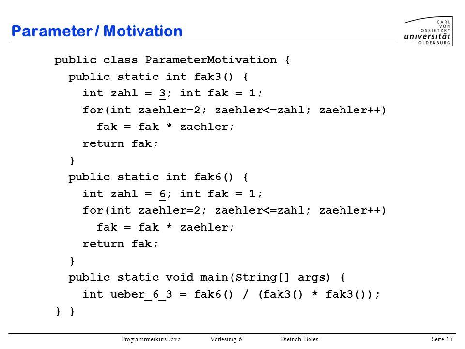 Programmierkurs Java Vorlesung 6 Dietrich Boles Seite 15 Parameter / Motivation public class ParameterMotivation { public static int fak3() { int zahl
