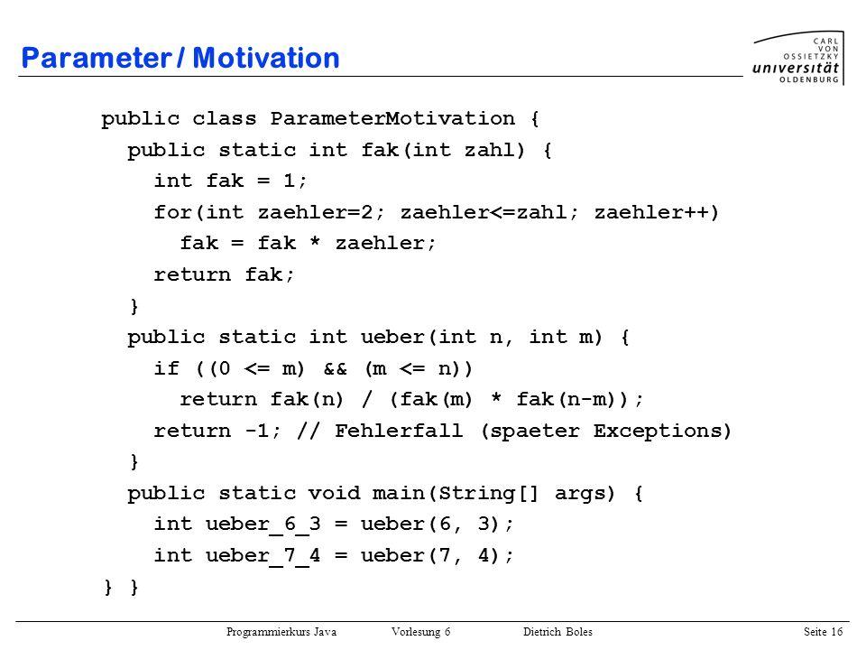 Programmierkurs Java Vorlesung 6 Dietrich Boles Seite 16 Parameter / Motivation public class ParameterMotivation { public static int fak(int zahl) { i
