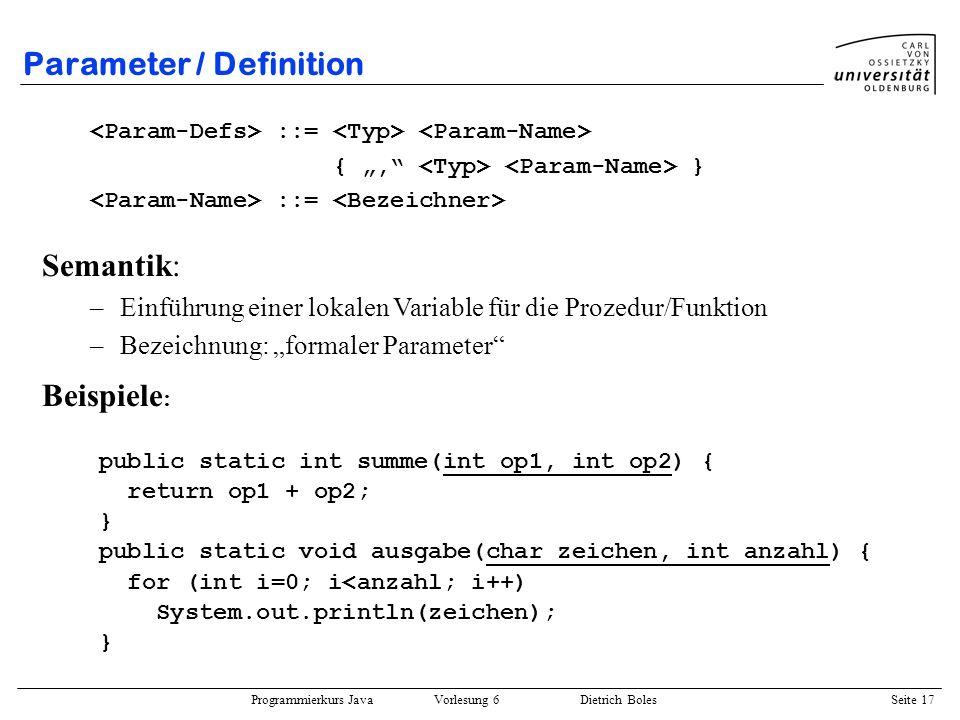 Programmierkurs Java Vorlesung 6 Dietrich Boles Seite 17 Parameter / Definition ::= {, } ::= Beispiele : public static int summe(int op1, int op2) { r