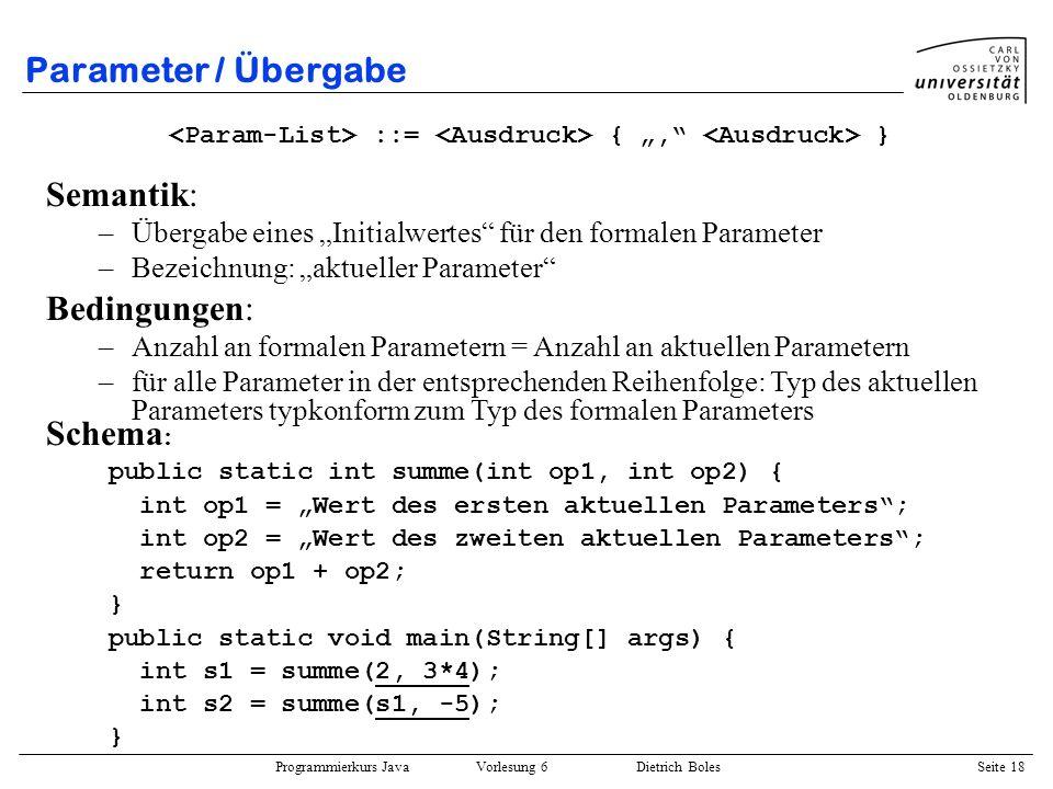 Programmierkurs Java Vorlesung 6 Dietrich Boles Seite 18 Parameter / Übergabe ::= {, } Semantik: –Übergabe eines Initialwertes für den formalen Parame