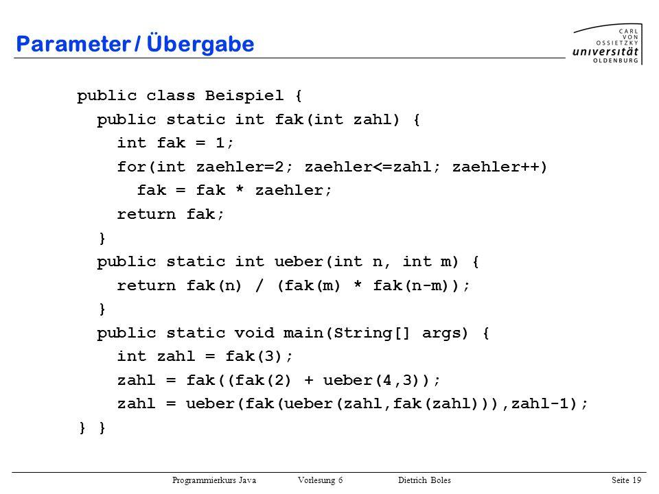 Programmierkurs Java Vorlesung 6 Dietrich Boles Seite 19 Parameter / Übergabe public class Beispiel { public static int fak(int zahl) { int fak = 1; f