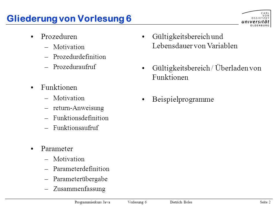 Programmierkurs Java Vorlesung 6 Dietrich Boles Seite 2 Gliederung von Vorlesung 6 Prozeduren –Motivation –Prozedurdefinition –Prozeduraufruf Funktion