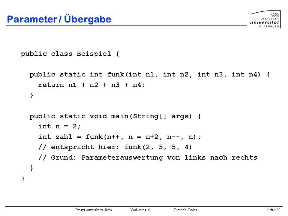 Programmierkurs Java Vorlesung 6 Dietrich Boles Seite 20 Parameter / Übergabe public class Beispiel { public static int funk(int n1, int n2, int n3, i