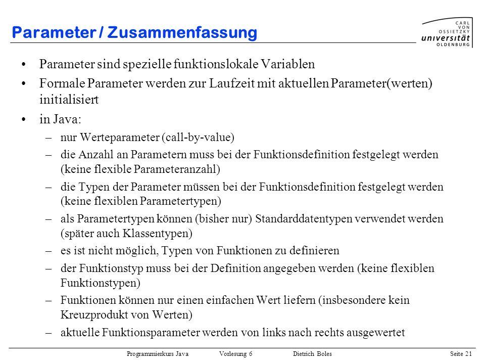 Programmierkurs Java Vorlesung 6 Dietrich Boles Seite 21 Parameter / Zusammenfassung Parameter sind spezielle funktionslokale Variablen Formale Parame
