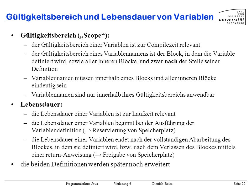 Programmierkurs Java Vorlesung 6 Dietrich Boles Seite 22 Gültigkeitsbereich und Lebensdauer von Variablen Gültigkeitsbereich (Scope): –der Gültigkeits