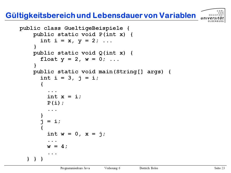 Programmierkurs Java Vorlesung 6 Dietrich Boles Seite 23 Gültigkeitsbereich und Lebensdauer von Variablen public class GueltigeBeispiele { public stat