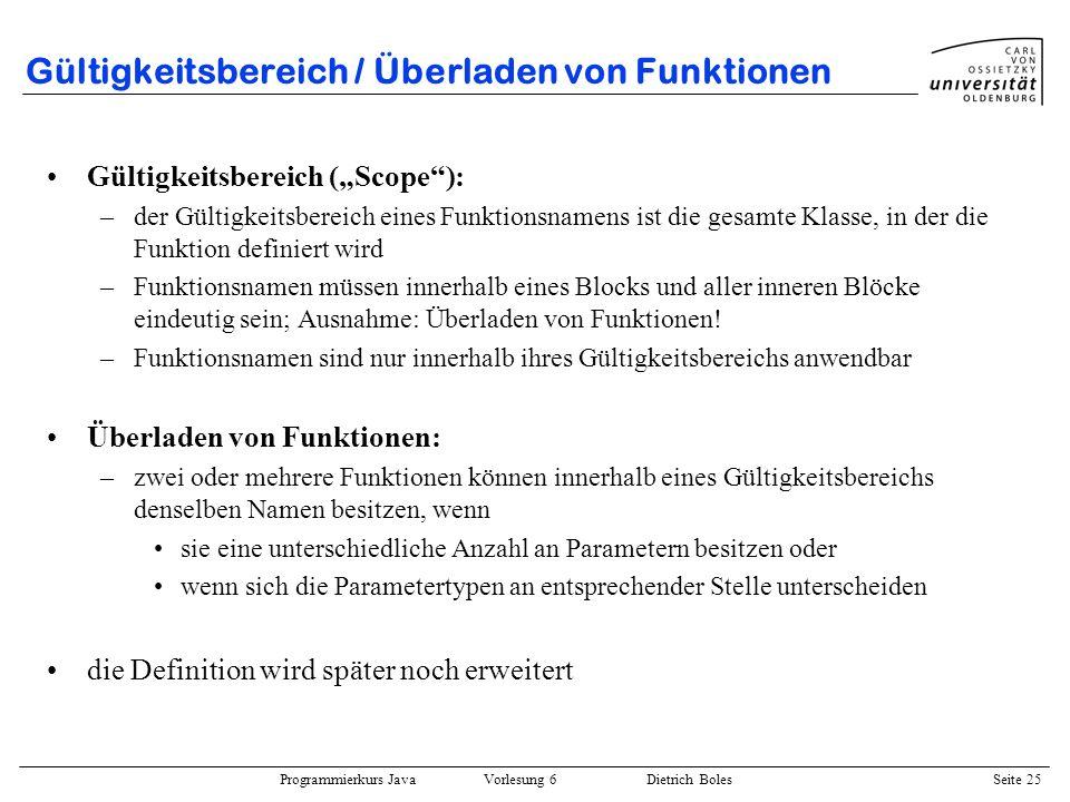 Programmierkurs Java Vorlesung 6 Dietrich Boles Seite 25 Gültigkeitsbereich / Überladen von Funktionen Gültigkeitsbereich (Scope): –der Gültigkeitsber