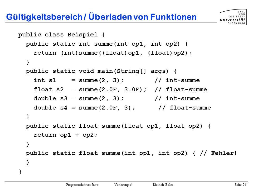 Programmierkurs Java Vorlesung 6 Dietrich Boles Seite 26 Gültigkeitsbereich / Überladen von Funktionen public class Beispiel { public static int summe