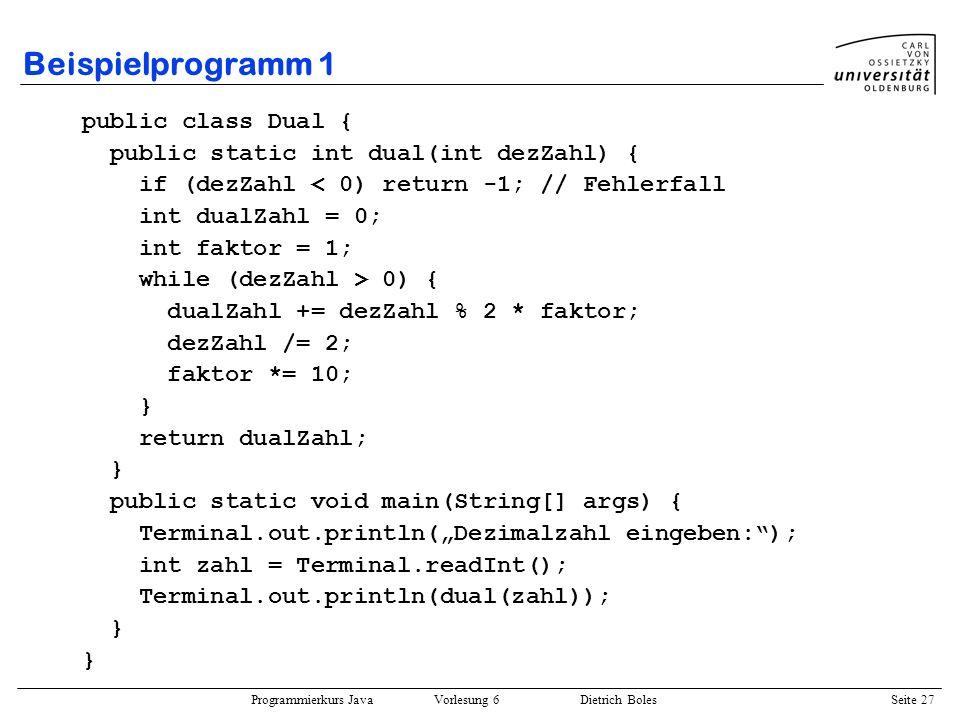 Programmierkurs Java Vorlesung 6 Dietrich Boles Seite 27 Beispielprogramm 1 public class Dual { public static int dual(int dezZahl) { if (dezZahl < 0)
