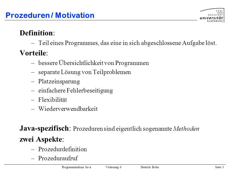 Programmierkurs Java Vorlesung 6 Dietrich Boles Seite 3 Prozeduren / Motivation Definition: –Teil eines Programmes, das eine in sich abgeschlossene Au