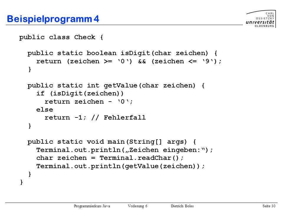 Programmierkurs Java Vorlesung 6 Dietrich Boles Seite 30 Beispielprogramm 4 public class Check { public static boolean isDigit(char zeichen) { return