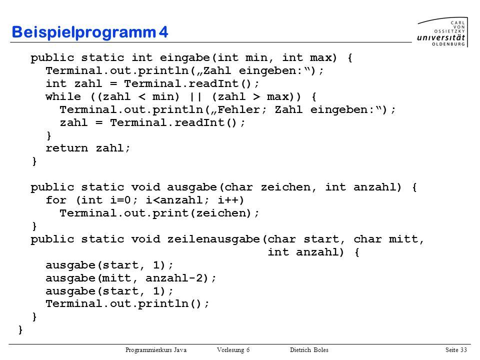 Programmierkurs Java Vorlesung 6 Dietrich Boles Seite 33 Beispielprogramm 4 public static int eingabe(int min, int max) { Terminal.out.println(Zahl ei