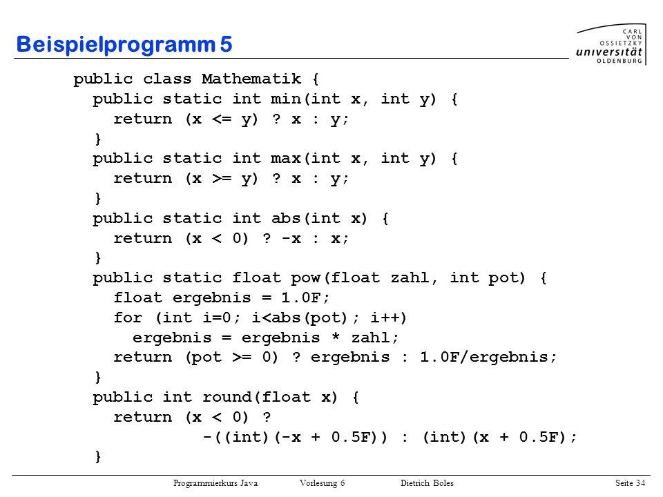 Programmierkurs Java Vorlesung 6 Dietrich Boles Seite 34 Beispielprogramm 5 public class Mathematik { public static int min(int x, int y) { return (x