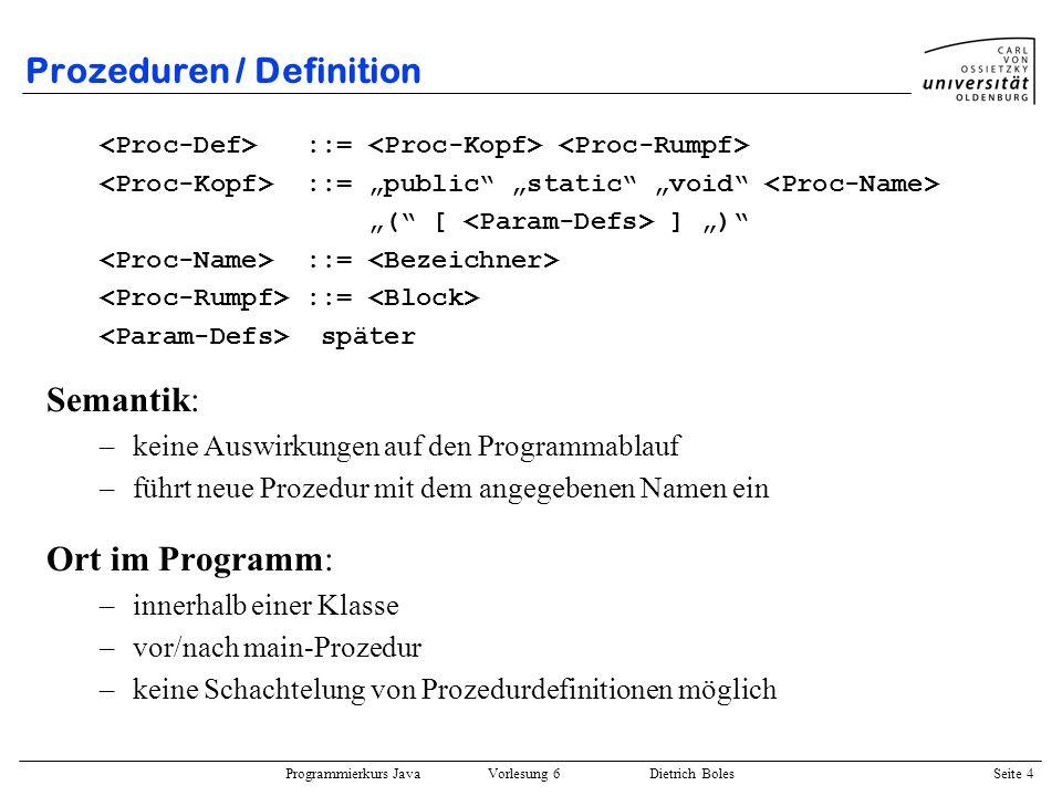 Programmierkurs Java Vorlesung 6 Dietrich Boles Seite 4 Prozeduren / Definition Ort im Programm: –innerhalb einer Klasse –vor/nach main-Prozedur –kein