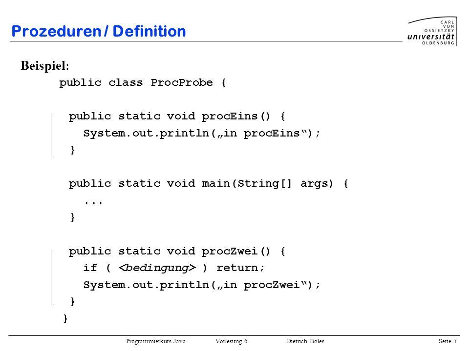 Programmierkurs Java Vorlesung 6 Dietrich Boles Seite 5 Prozeduren / Definition Beispiel : public class ProcProbe { public static void procEins() { Sy