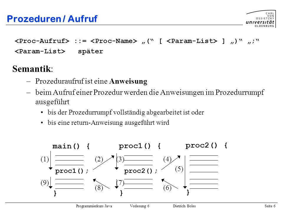 Programmierkurs Java Vorlesung 6 Dietrich Boles Seite 6 Prozeduren / Aufruf ::= ( [ ] ) ; später Semantik: –Prozeduraufruf ist eine Anweisung –beim Au