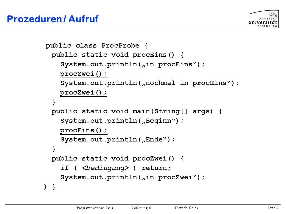 Programmierkurs Java Vorlesung 6 Dietrich Boles Seite 7 Prozeduren / Aufruf public class ProcProbe { public static void procEins() { System.out.printl