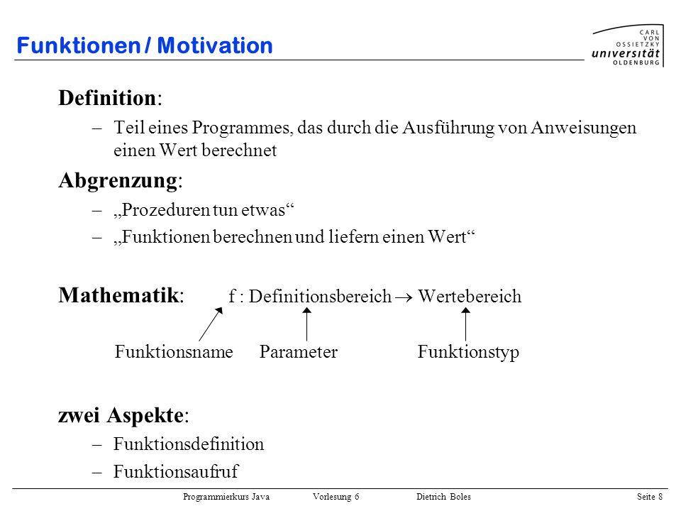 Programmierkurs Java Vorlesung 6 Dietrich Boles Seite 8 Funktionen / Motivation Definition: –Teil eines Programmes, das durch die Ausführung von Anwei