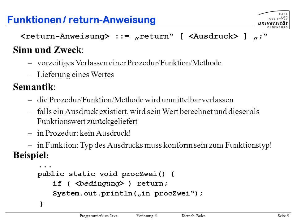 Programmierkurs Java Vorlesung 6 Dietrich Boles Seite 9 Funktionen / return-Anweisung ::= return [ ] ; Semantik: –die Prozedur/Funktion/Methode wird u