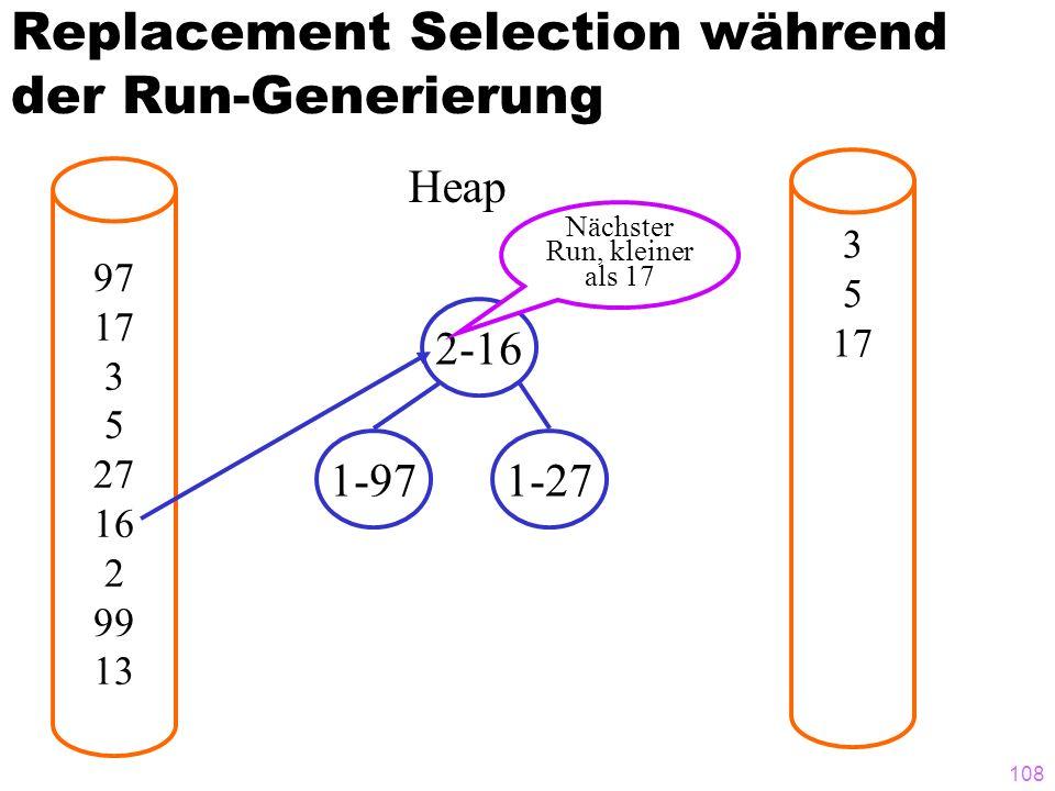 108 Replacement Selection während der Run-Generierung 97 17 3 5 27 16 2 99 13 3 5 17 Heap 2-16 1-971-27 Nächster Run, kleiner als 17