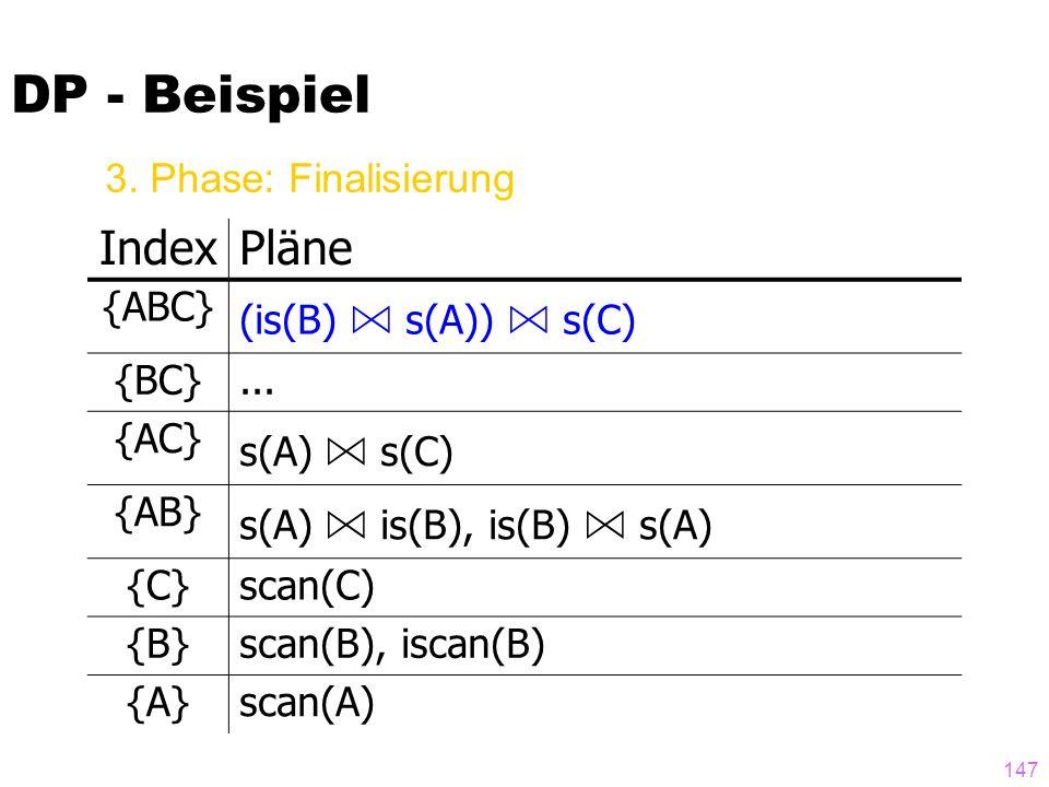 147 DP - Beispiel IndexPläne {ABC} (is(B) A s(A)) A s(C) {BC}... {AC} s(A) A s(C) {AB} s(A) A is(B), is(B) A s(A) {C}scan(C) {B}scan(B), iscan(B) {A}s