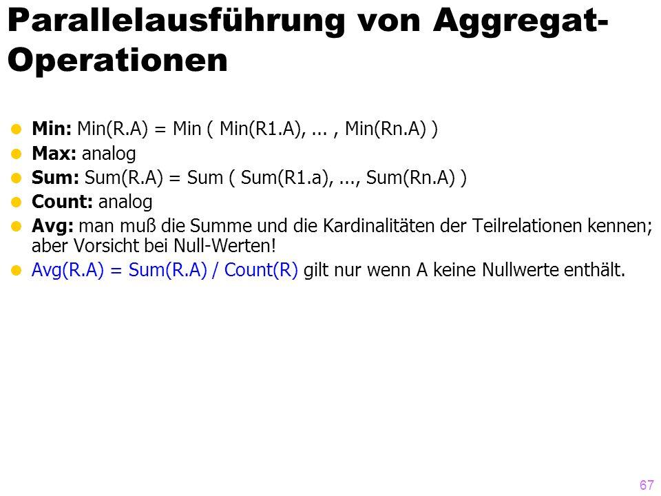67 Parallelausführung von Aggregat- Operationen Min: Min(R.A) = Min ( Min(R1.A),..., Min(Rn.A) ) Max: analog Sum: Sum(R.A) = Sum ( Sum(R1.a),..., Sum(
