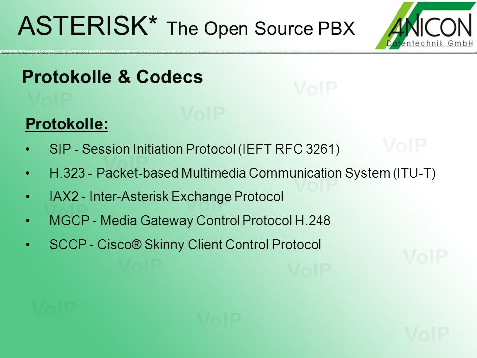 ASTERISK* The Open Source PBX Protokolle & Codecs Protokolle: SIP - Session Initiation Protocol (IEFT RFC 3261) H.323 - Packet-based Multimedia Communication System (ITU-T) IAX2 - Inter-Asterisk Exchange Protocol MGCP - Media Gateway Control Protocol H.248 SCCP - Cisco® Skinny Client Control Protocol