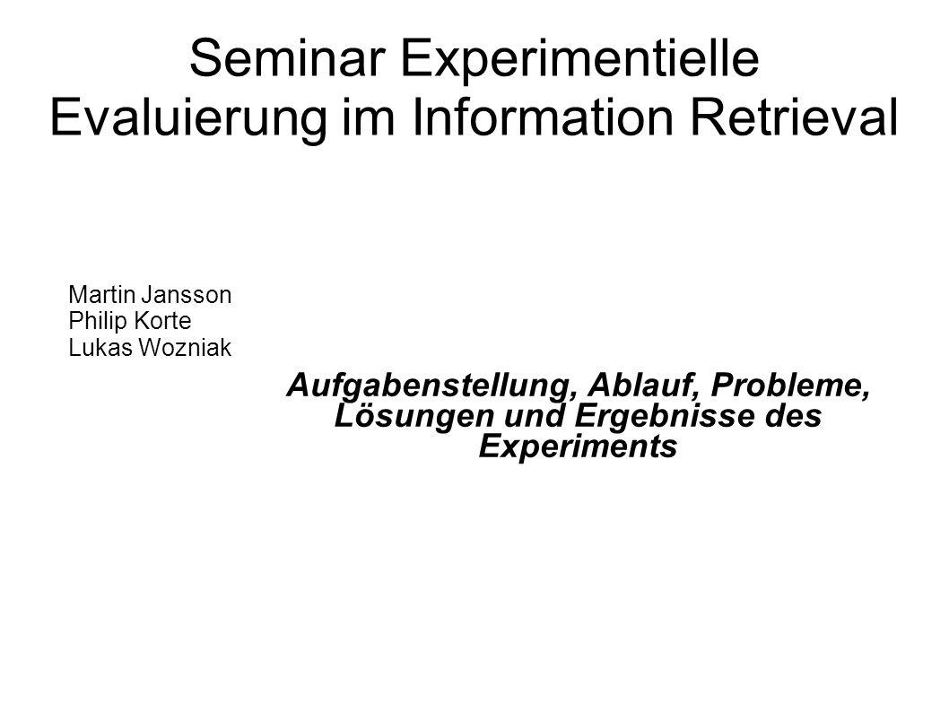 Seminar Experimentielle Evaluierung im Information Retrieval Aufgabenstellung, Ablauf, Probleme, Lösungen und Ergebnisse des Experiments Martin Jansson Philip Korte Lukas Wozniak