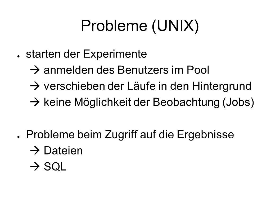 Probleme (UNIX) starten der Experimente anmelden des Benutzers im Pool verschieben der Läufe in den Hintergrund keine Möglichkeit der Beobachtung (Jobs) Probleme beim Zugriff auf die Ergebnisse Dateien SQL
