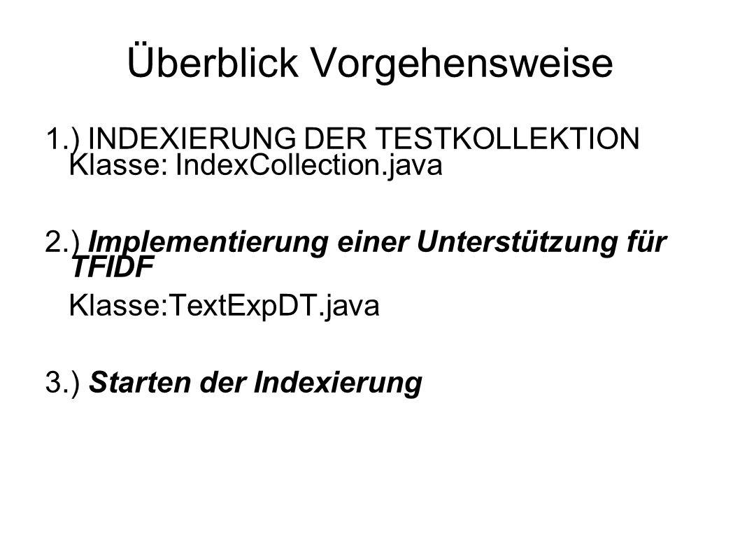 Überblick Vorgehensweise 1.) INDEXIERUNG DER TESTKOLLEKTION Klasse: IndexCollection.java 2.) Implementierung einer Unterstützung für TFIDF Klasse:TextExpDT.java 3.) Starten der Indexierung