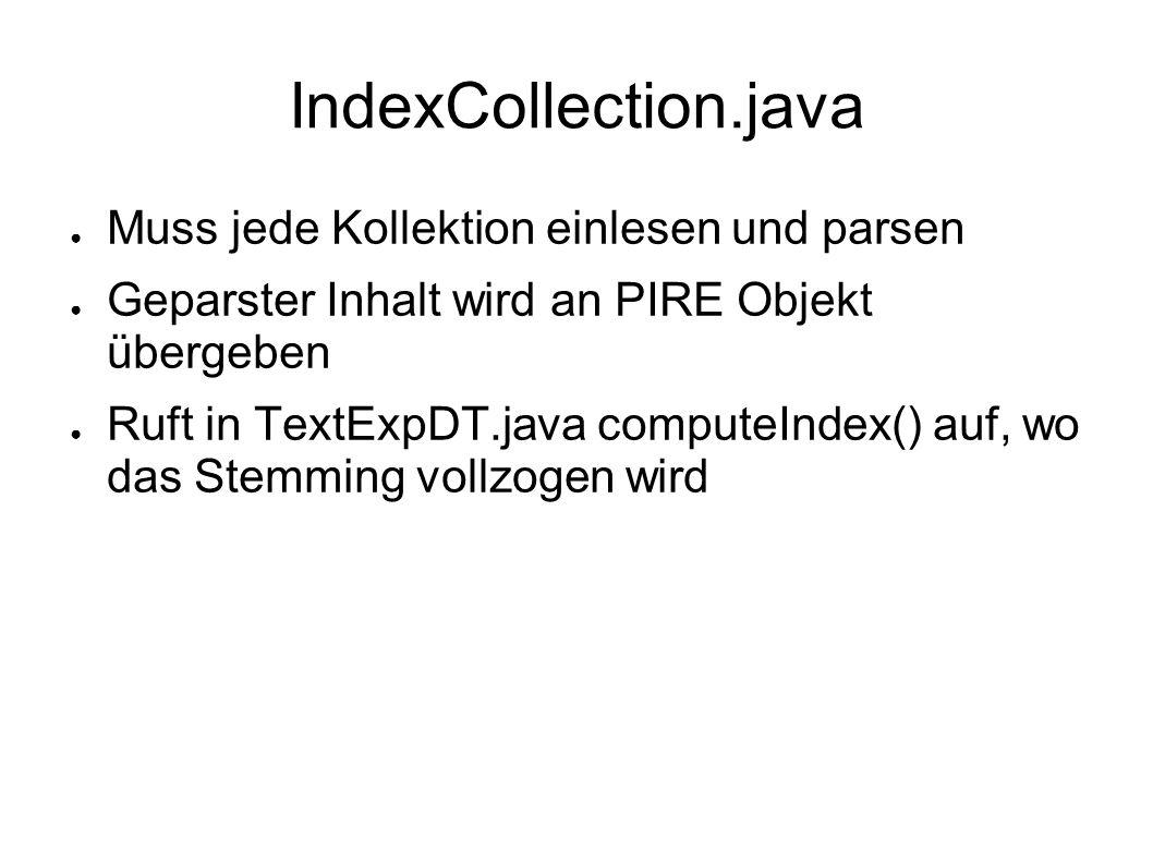 IndexCollection.java Muss jede Kollektion einlesen und parsen Geparster Inhalt wird an PIRE Objekt übergeben Ruft in TextExpDT.java computeIndex() auf, wo das Stemming vollzogen wird