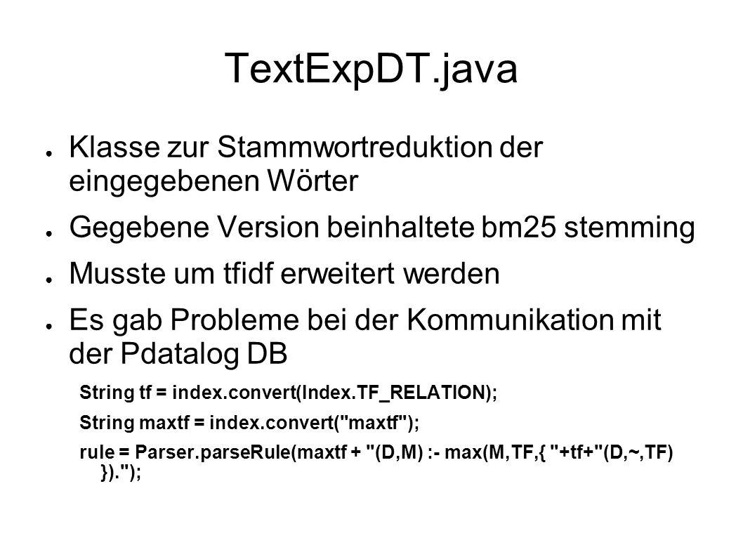TextExpDT.java Klasse zur Stammwortreduktion der eingegebenen Wörter Gegebene Version beinhaltete bm25 stemming Musste um tfidf erweitert werden Es gab Probleme bei der Kommunikation mit der Pdatalog DB String tf = index.convert(Index.TF_RELATION); String maxtf = index.convert( maxtf ); rule = Parser.parseRule(maxtf + (D,M) :- max(M,TF,{ +tf+ (D,~,TF) }). );