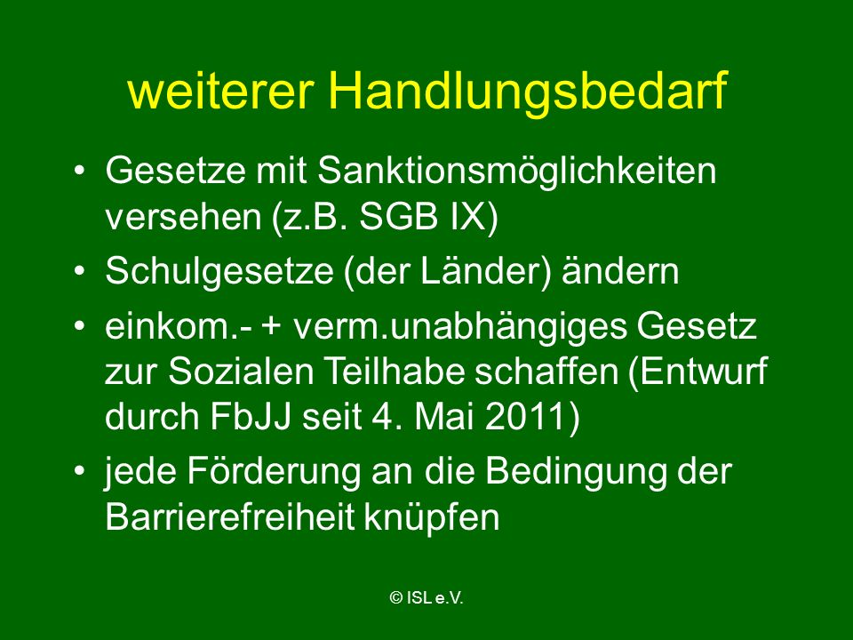© ISL e.V. weiterer Handlungsbedarf Gesetze mit Sanktionsmöglichkeiten versehen (z.B. SGB IX) Schulgesetze (der Länder) ändern einkom.- + verm.unabhän
