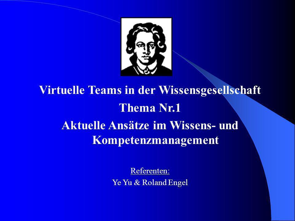 Virtuelle Teams in der Wissensgesellschaft Thema Nr.1 Aktuelle Ansätze im Wissens- und Kompetenzmanagement Referenten: Ye Yu & Roland Engel