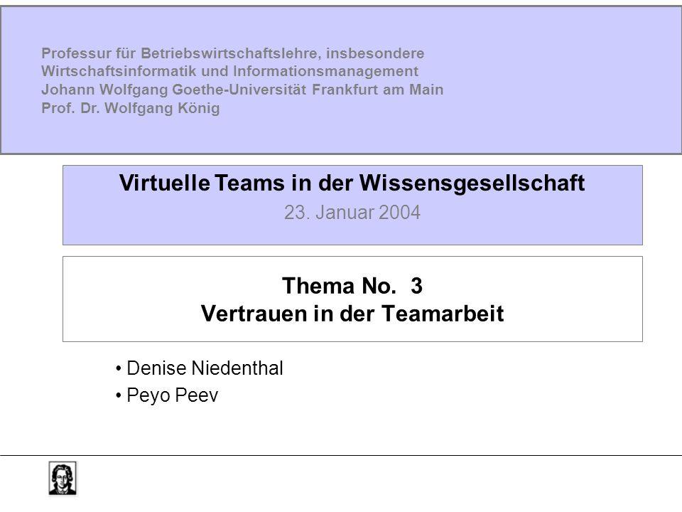 Thema No. 3 Vertrauen in der Teamarbeit Denise Niedenthal Peyo Peev Virtuelle Teams in der Wissensgesellschaft 23. Januar 2004 Professur für Betriebsw