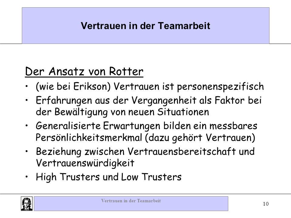 Vertrauen in der Teamarbeit 10 Vertrauen in der Teamarbeit Der Ansatz von Rotter (wie bei Erikson) Vertrauen ist personenspezifisch Erfahrungen aus de