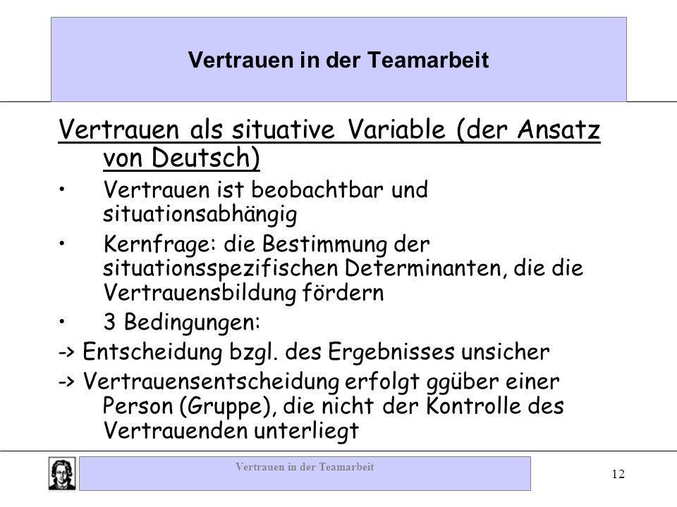 Vertrauen in der Teamarbeit 12 Vertrauen in der Teamarbeit Vertrauen als situative Variable (der Ansatz von Deutsch) Vertrauen ist beobachtbar und sit