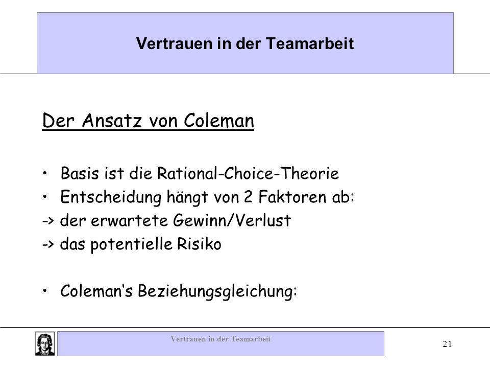 Vertrauen in der Teamarbeit 21 Vertrauen in der Teamarbeit Der Ansatz von Coleman Basis ist die Rational-Choice-Theorie Entscheidung hängt von 2 Fakto