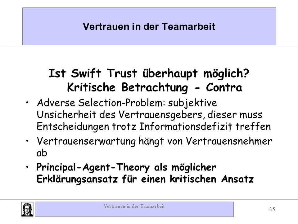 Vertrauen in der Teamarbeit 35 Vertrauen in der Teamarbeit Ist Swift Trust überhaupt möglich? Kritische Betrachtung - Contra Adverse Selection-Problem