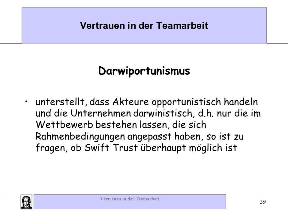 Vertrauen in der Teamarbeit 39 Vertrauen in der Teamarbeit Darwiportunismus unterstellt, dass Akteure opportunistisch handeln und die Unternehmen darw