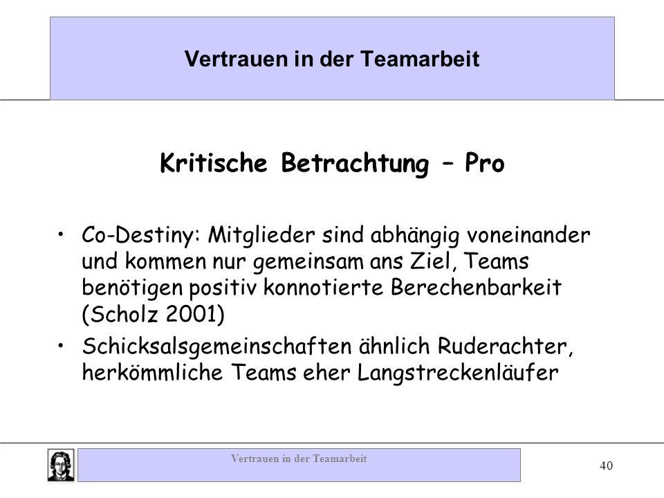 Vertrauen in der Teamarbeit 40 Vertrauen in der Teamarbeit Kritische Betrachtung – Pro Co-Destiny: Mitglieder sind abhängig voneinander und kommen nur