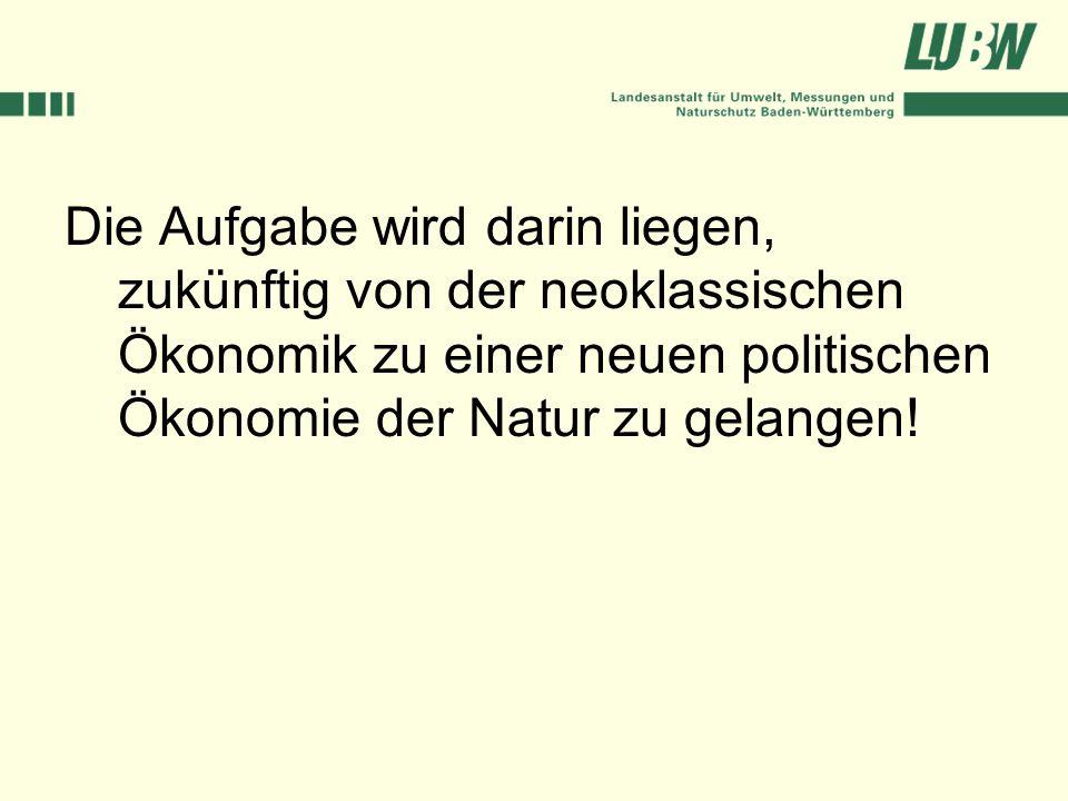 Die Aufgabe wird darin liegen, zukünftig von der neoklassischen Ökonomik zu einer neuen politischen Ökonomie der Natur zu gelangen!