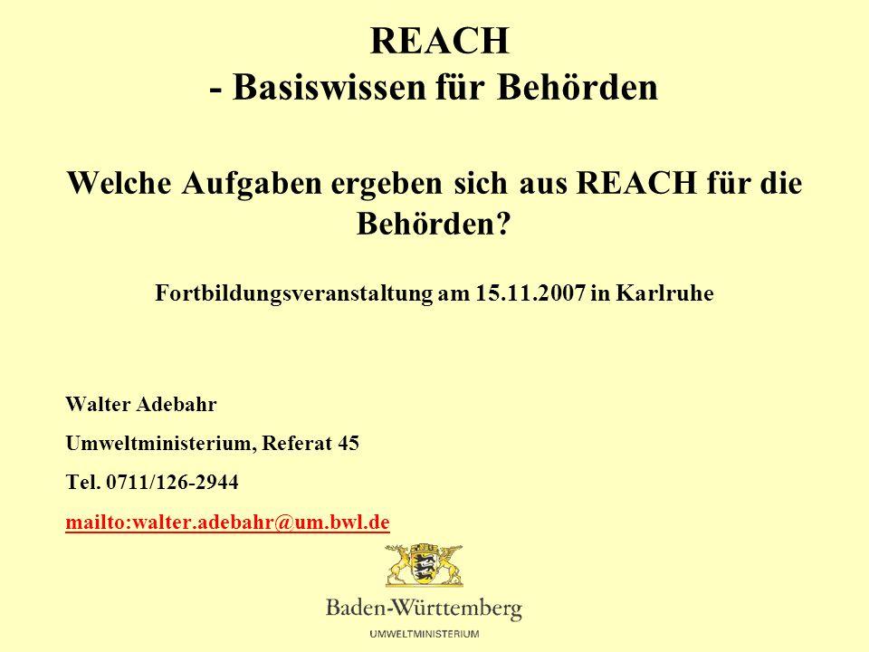 REACH - Basiswissen für Behörden Welche Aufgaben ergeben sich aus REACH für die Behörden? Fortbildungsveranstaltung am 15.11.2007 in Karlruhe Walter A