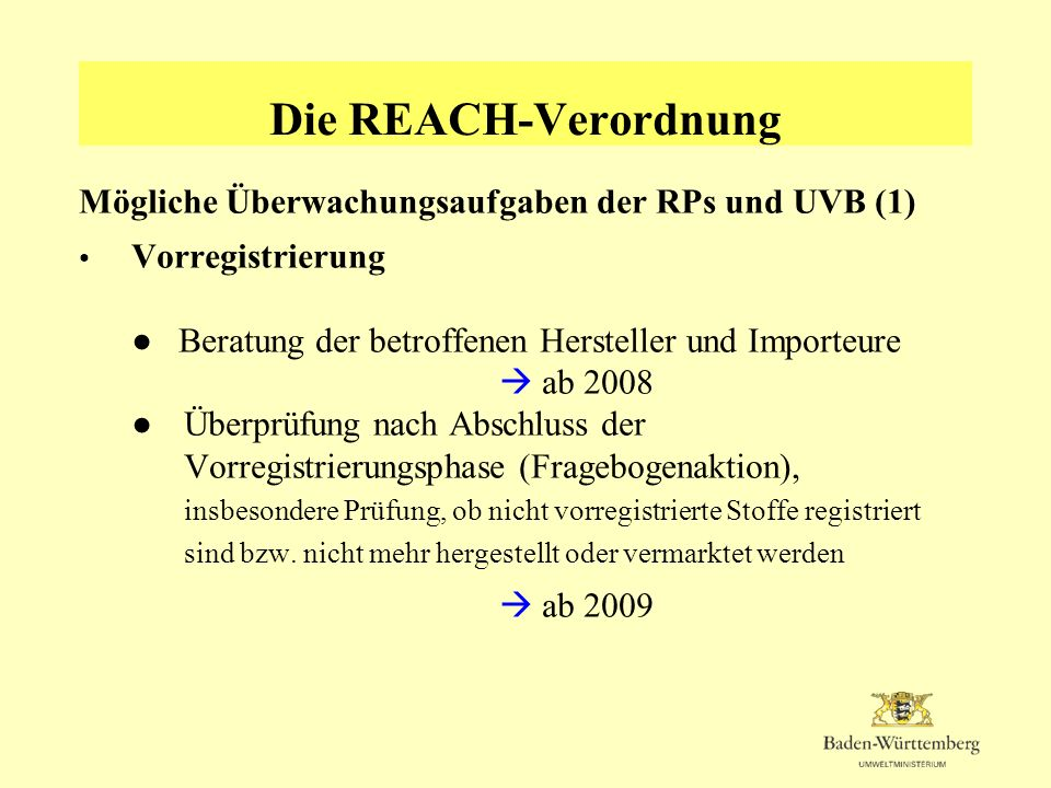 Die REACH-Verordnung Mögliche Überwachungsaufgaben der RPs und UVB (1) Vorregistrierung Beratung der betroffenen Hersteller und Importeure ab 2008Über