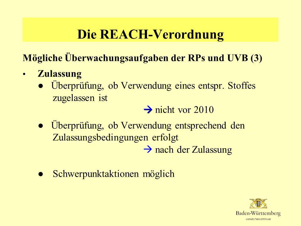 Die REACH-Verordnung Mögliche Überwachungsaufgaben der RPs und UVB (3) Zulassung Überprüfung, ob Verwendung eines entspr. Stoffes zugelassen ist nicht