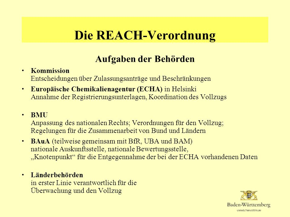 Die REACH-Verordnung REACH-Behörden in BW Umweltministerium federführende oberste Landesbehörde für die REACH-VO LUBW in Karlsruhe Unterstützung des Vollzugs; Knotenpunkt in BW für die Entgegennahme der bei der BAuA vorhandenen Daten und den sonstigen Kontakt mit der BAuA Zaunbehörden (RPs, UVB) Überwachung und Vollzug der materiellen Anforderungen (REACH-Verordnung ist Teil des Chemikalienrechts; Zuständigkeit ergibt sich somit aus § 1 Abs.