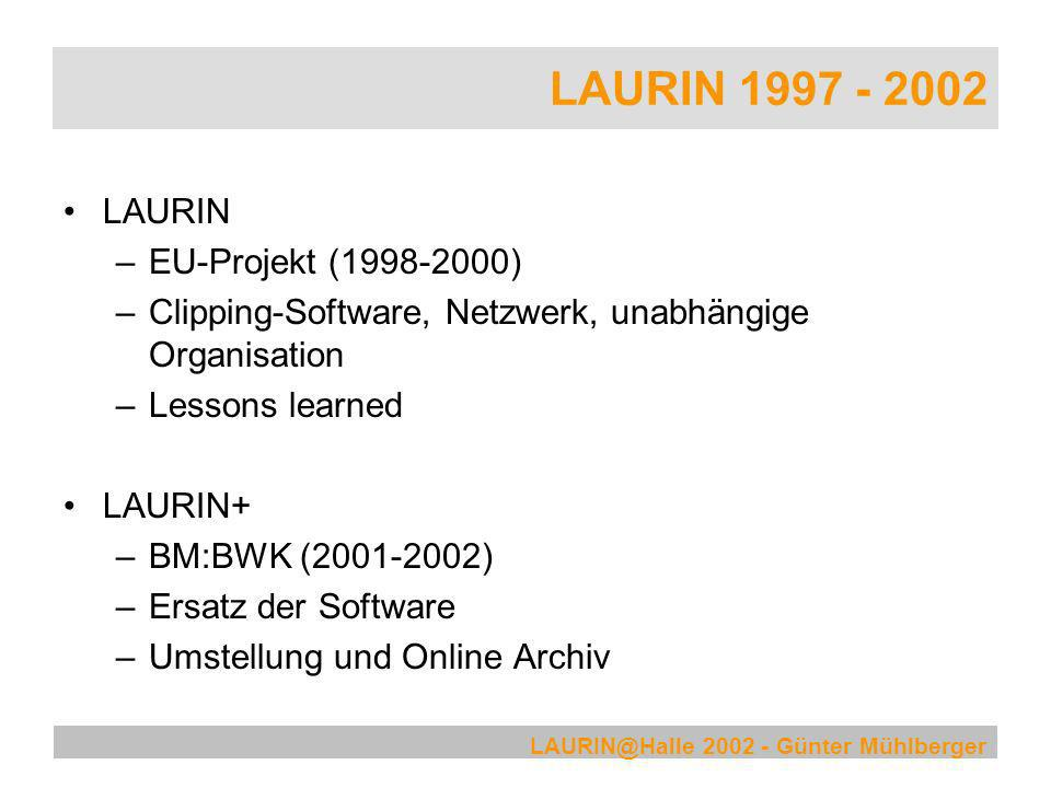 LAURIN@Halle 2002 - Günter Mühlberger LAURIN 1997 - 2002 freeLAURIN –Antrag für OSS EU-Projekt (2001) –Ablehnung trotz guter Bewertung –30 Unterstützungserklärungen LAURIN – Status Quo –LAURIN Interface Suite (LIS) - OSS –Universität Innsbruck – Host und Consulting –Gregor Retti / Bitlogic – Entwicklung, Support –CCS GmbH – Clipping Software
