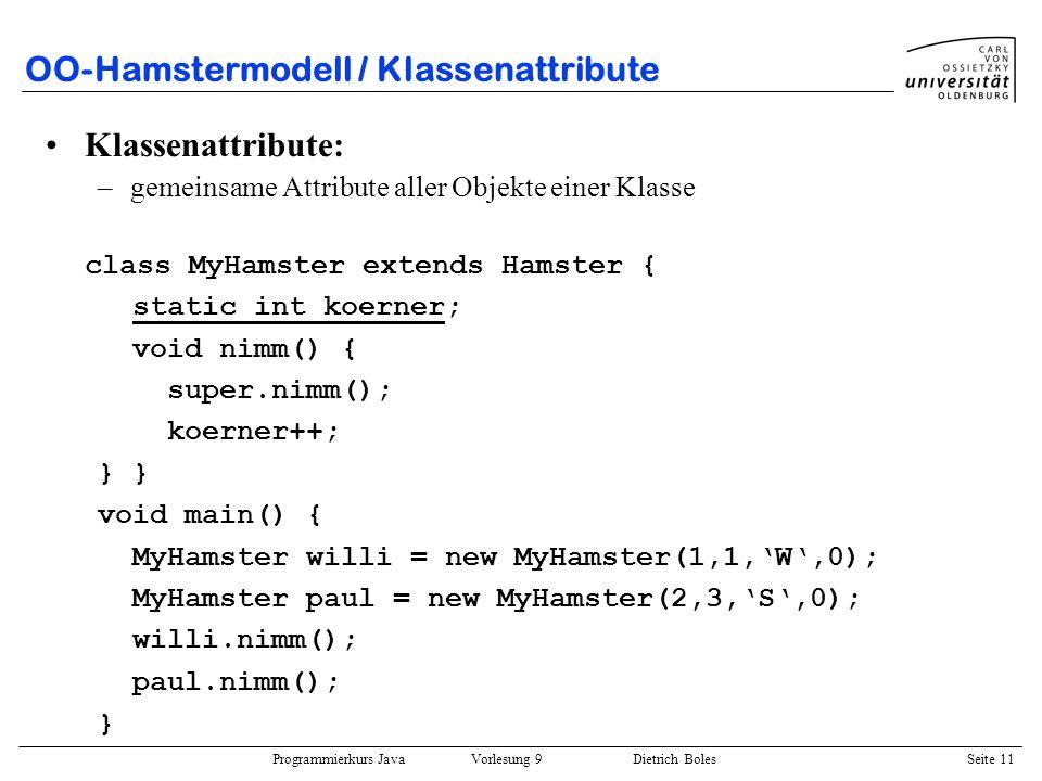 Programmierkurs Java Vorlesung 9 Dietrich Boles Seite 11 OO-Hamstermodell / Klassenattribute Klassenattribute: –gemeinsame Attribute aller Objekte ein